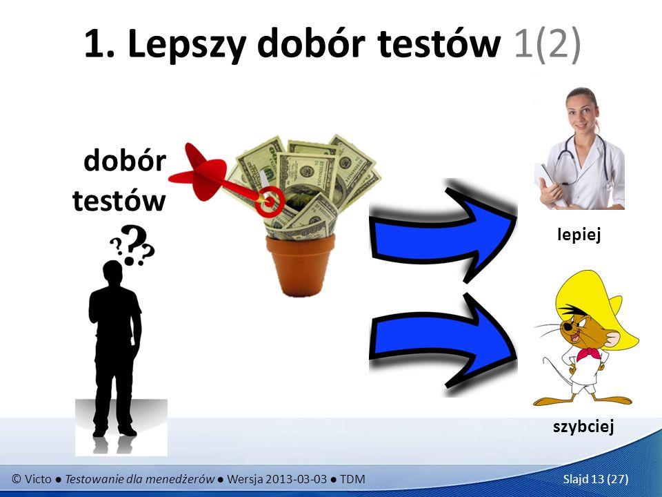 © Victo Testowanie dla menedżerów Wersja 2013-03-03 TDM Slajd 13 (27) 1. Lepszy dobór testów 1(2) dobór testów szybciej lepiej