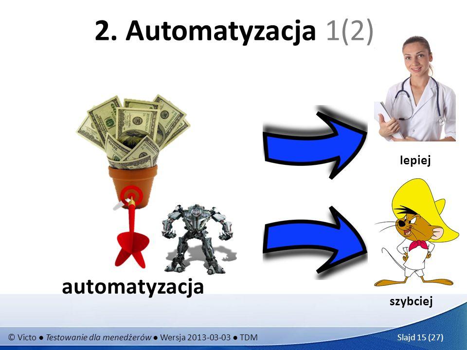 © Victo Testowanie dla menedżerów Wersja 2013-03-03 TDM Slajd 15 (27) 2. Automatyzacja 1(2) automatyzacja szybciej lepiej