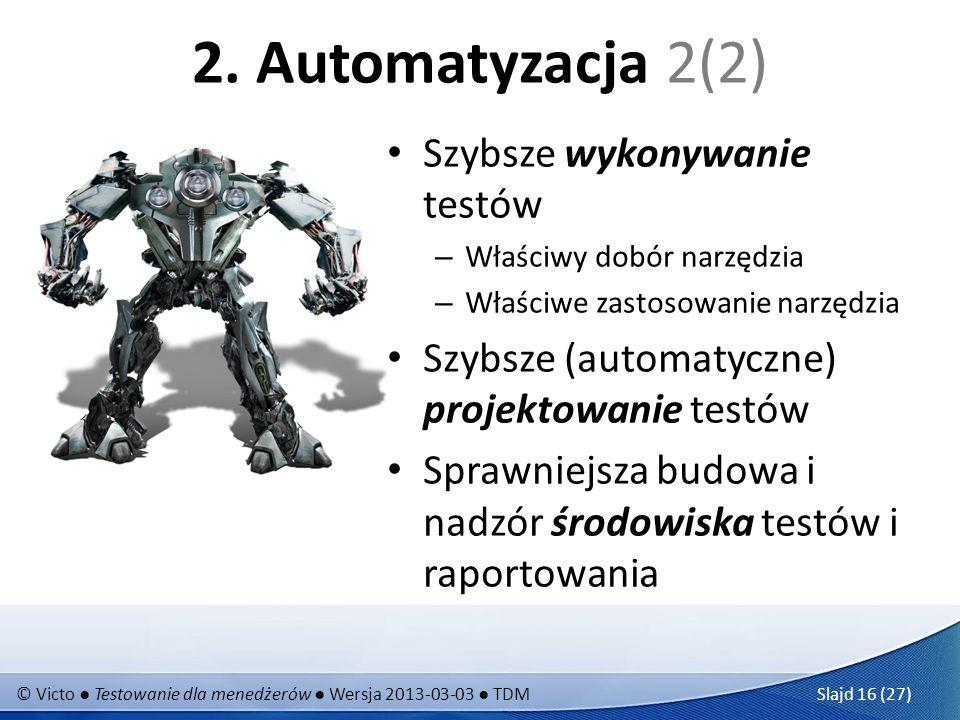 © Victo Testowanie dla menedżerów Wersja 2013-03-03 TDM Slajd 16 (27) 2. Automatyzacja 2(2) Szybsze wykonywanie testów – Właściwy dobór narzędzia – Wł