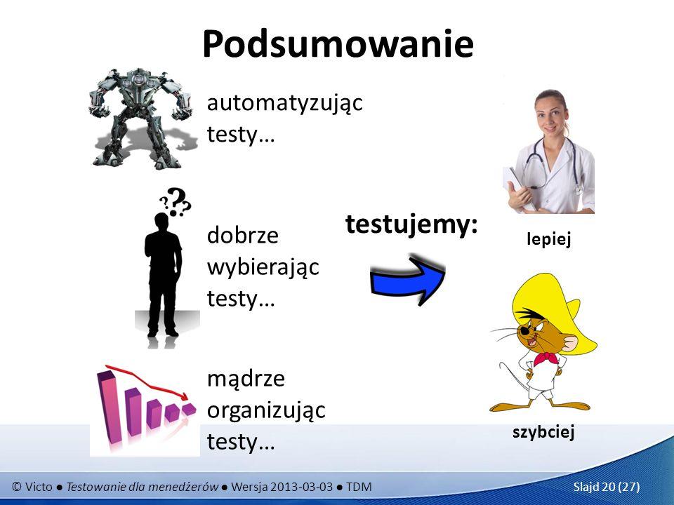 © Victo Testowanie dla menedżerów Wersja 2013-03-03 TDM Slajd 20 (27) Podsumowanie lepiej szybciej automatyzując testy… dobrze wybierając testy… mądrze organizując testy… testujemy: