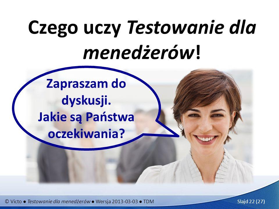 © Victo Testowanie dla menedżerów Wersja 2013-03-03 TDM Slajd 22 (27) Czego uczy Testowanie dla menedżerów! Zapraszam do dyskusji. Jakie są Państwa oc