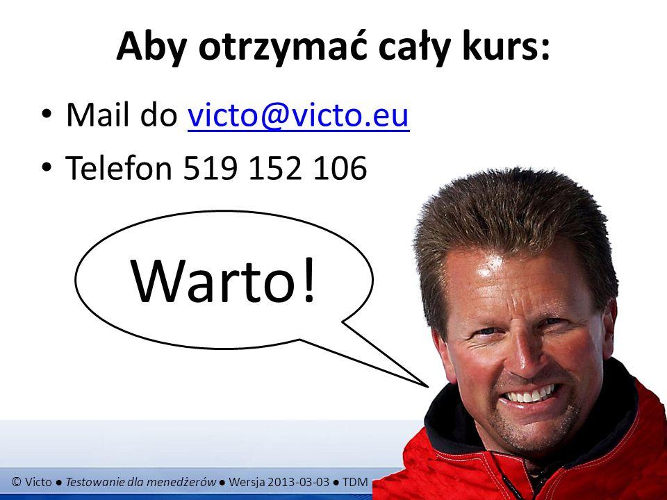 © Victo Testowanie dla menedżerów Wersja 2013-03-03 TDM Slajd 24 (27) Aby otrzymać cały kurs: Mail do victo@victo.euvicto@victo.eu Telefon 519 152 106 Warto!