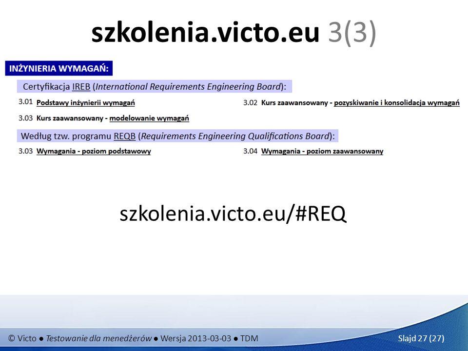 © Victo Testowanie dla menedżerów Wersja 2013-03-03 TDM Slajd 27 (27) szkolenia.victo.eu 3(3) szkolenia.victo.eu/#REQ