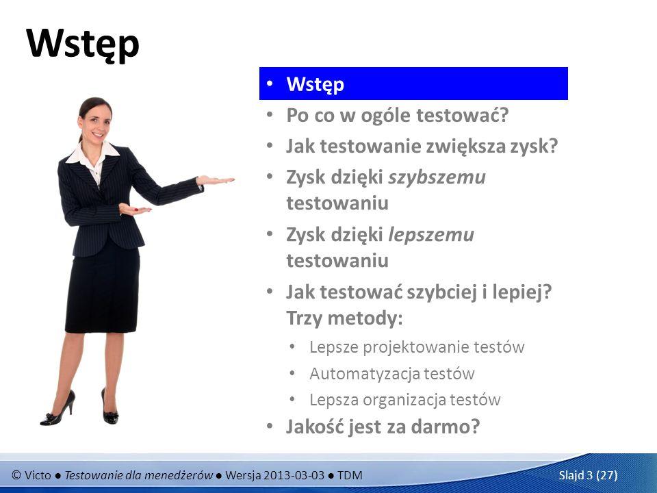 © Victo Testowanie dla menedżerów Wersja 2013-03-03 TDM Slajd 3 (27) Wstęp Po co w ogóle testować? Jak testowanie zwiększa zysk? Zysk dzięki szybszemu