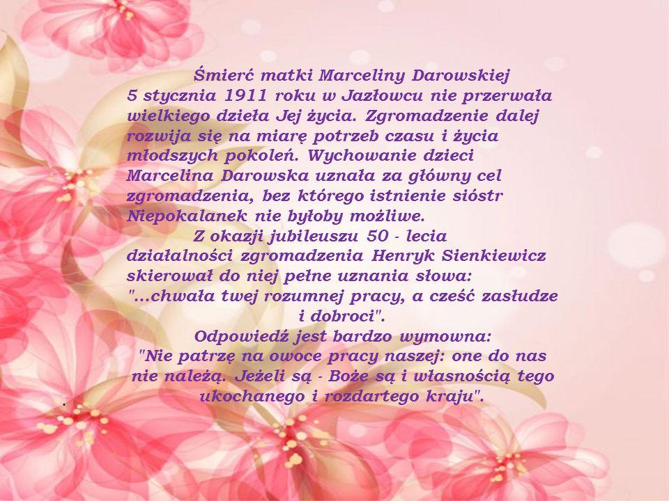 Śmierć matki Marceliny Darowskiej 5 stycznia 1911 roku w Jazłowcu nie przerwała wielkiego dzieła Jej życia. Zgromadzenie dalej rozwija się na miarę po