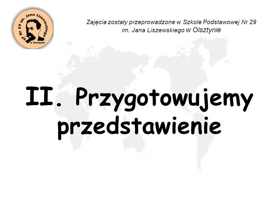II. Przygotowujemy przedstawienie Zajęcia zostały przeprowadzone w Szkole Podstawowej Nr 29 im. Jana Liszewskiego w Olsztynie