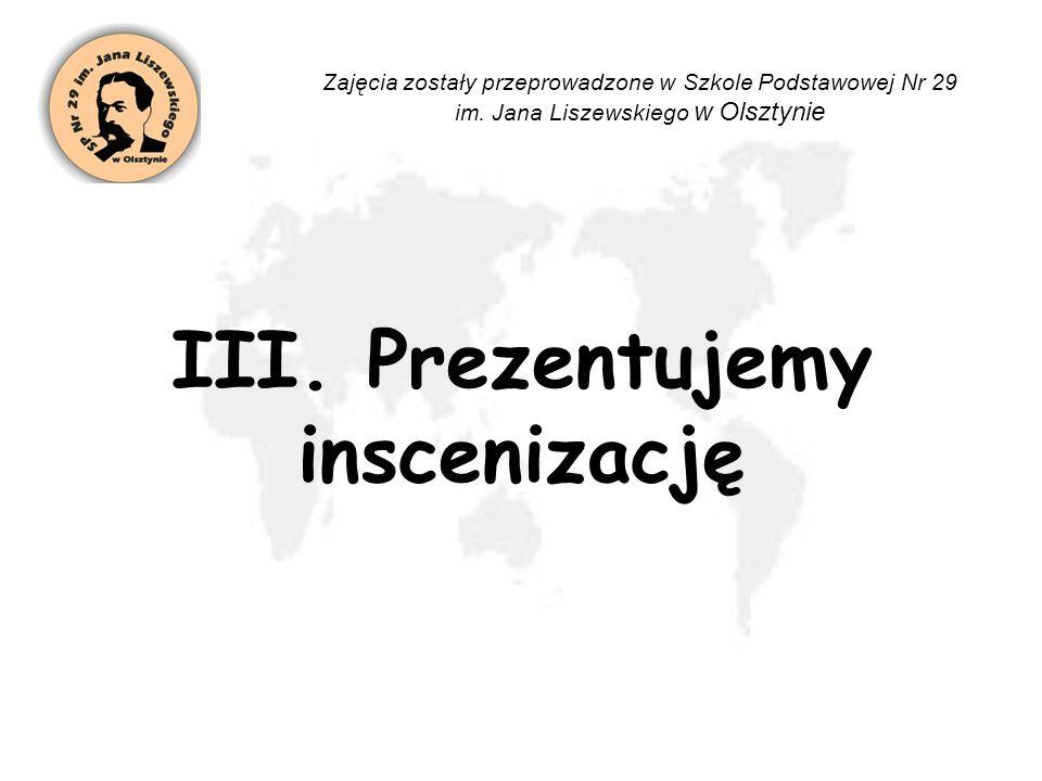 III. Prezentujemy inscenizację Zajęcia zostały przeprowadzone w Szkole Podstawowej Nr 29 im. Jana Liszewskiego w Olsztynie