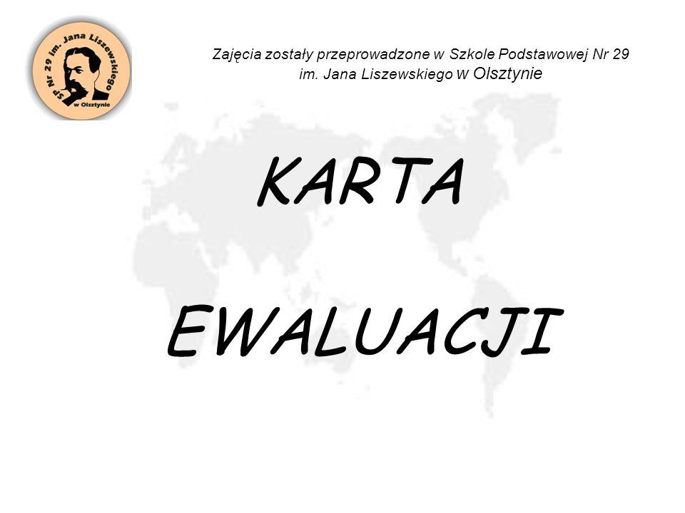 KARTA EWALUACJI Zajęcia zostały przeprowadzone w Szkole Podstawowej Nr 29 im. Jana Liszewskiego w Olsztynie