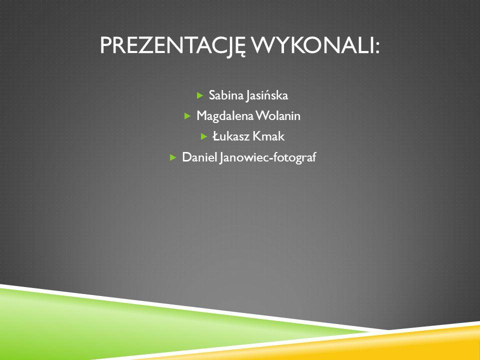 PREZENTACJĘ WYKONALI: Sabina Jasińska Magdalena Wolanin Łukasz Kmak Daniel Janowiec-fotograf