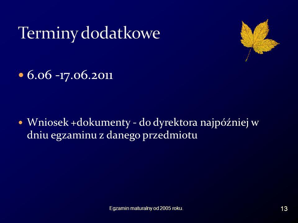 6.06 -17.06.2011 Wniosek +dokumenty - do dyrektora najpóźniej w dniu egzaminu z danego przedmiotu 13 Egzamin maturalny od 2005 roku.