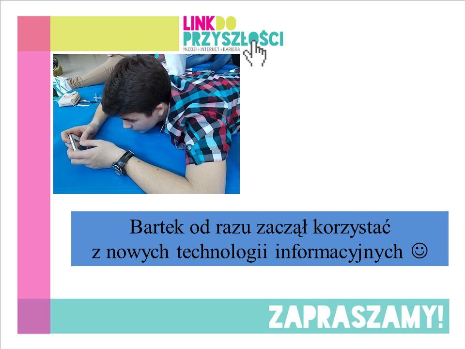 Bartek od razu zaczął korzystać z nowych technologii informacyjnych