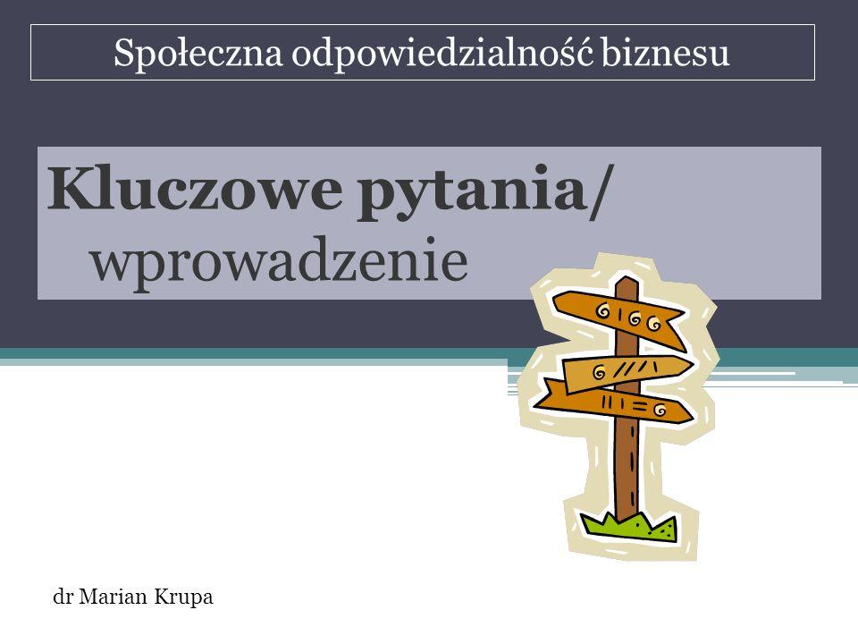 Społeczna odpowiedzialność biznesu dr Marian Krupa Kluczowe pytania/ wprowadzenie