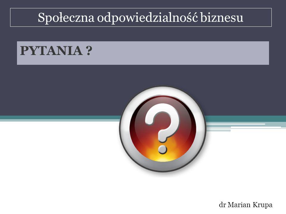 Społeczna odpowiedzialność biznesu dr Marian Krupa PYTANIA ?