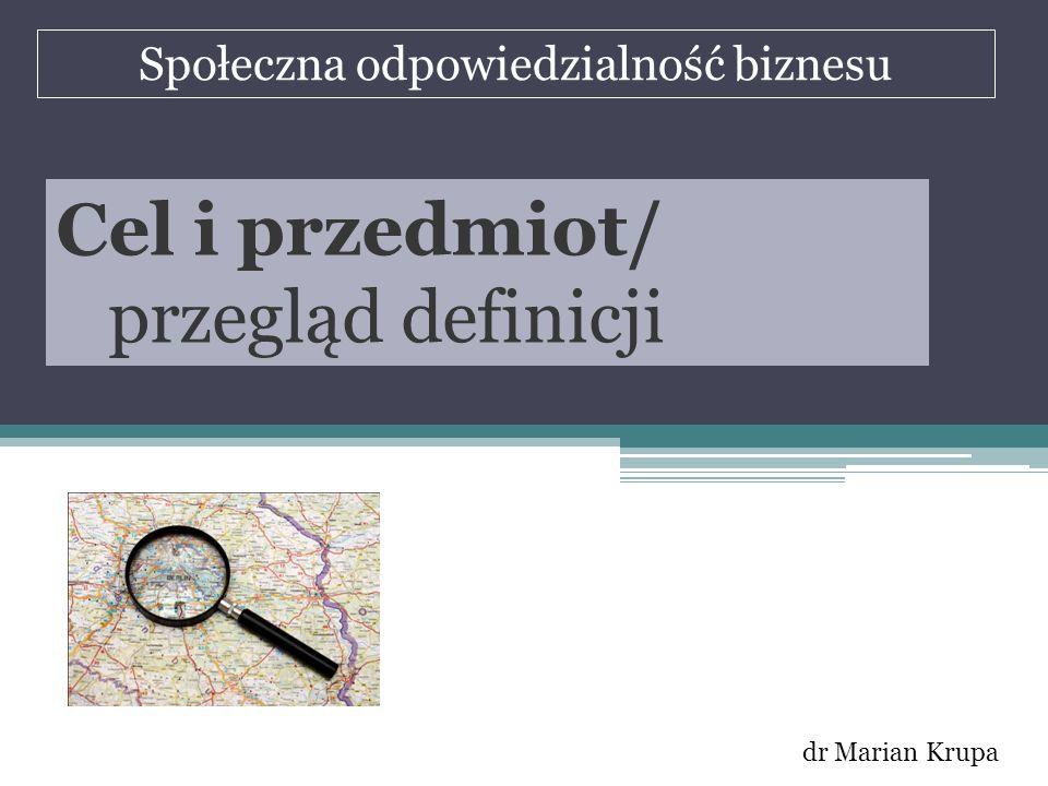 Społeczna odpowiedzialność biznesu dr Marian Krupa Cel i przedmiot/ przegląd definicji