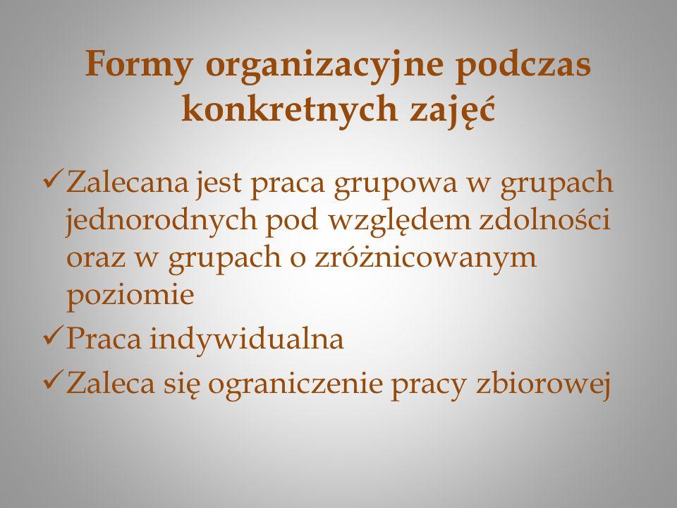 Formy organizacyjne podczas konkretnych zajęć Zalecana jest praca grupowa w grupach jednorodnych pod względem zdolności oraz w grupach o zróżnicowanym