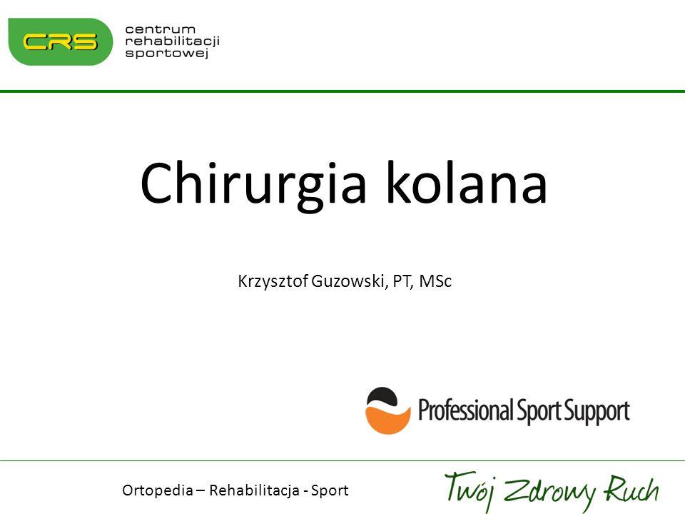 Chirurgia kolana Krzysztof Guzowski, PT, MSc Ortopedia – Rehabilitacja - Sport