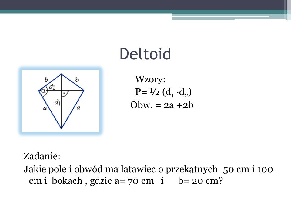 Deltoid Wzory: P= ½ (d 1 d 2 ) Obw. = 2a +2b Zadanie: Jakie pole i obwód ma latawiec o przekątnych 50 cm i 100 cm i bokach, gdzie a= 70 cm i b= 20 cm?