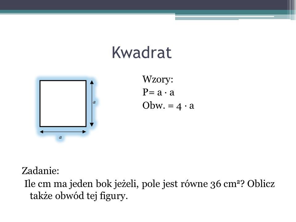 Kwadrat Wzory: P= a a Obw. = 4 a Zadanie: Ile cm ma jeden bok jeżeli, pole jest równe 36 cm ² ? Oblicz także obwód tej figury.