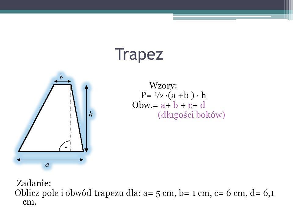 Trapez Wzory: P= ½ (a +b ) h Obw.= a+ b + c+ d (długości boków) Zadanie: Oblicz pole i obwód trapezu dla: a= 5 cm, b= 1 cm, c= 6 cm, d= 6,1 cm.