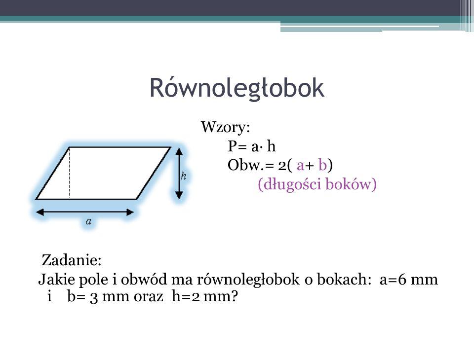 Równoległobok Wzory: P= a h Obw.= 2( a+ b) (długości boków) Zadanie: Jakie pole i obwód ma równoległobok o bokach: a=6 mm i b= 3 mm oraz h=2 mm?