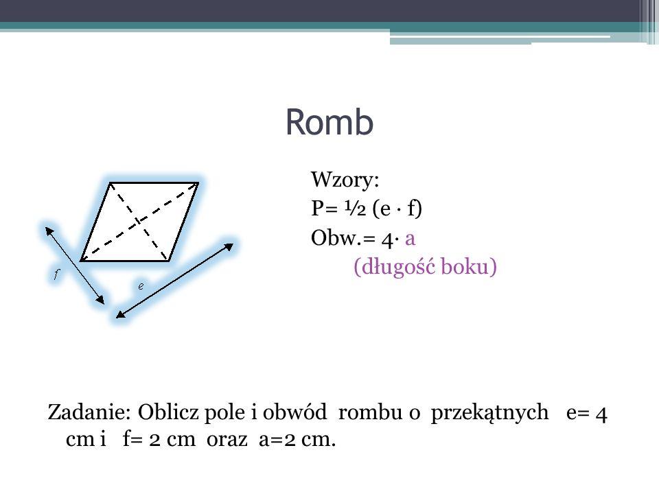 Romb Wzory: P= ½ (e f) Obw.= 4 a (długość boku) Zadanie: Oblicz pole i obwód rombu o przekątnych e= 4 cm i f= 2 cm oraz a=2 cm.