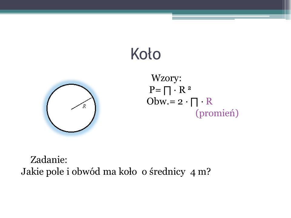 Koło Wzory: P= R ² Obw.= 2 R (promień) Zadanie: Jakie pole i obwód ma koło o średnicy 4 m?