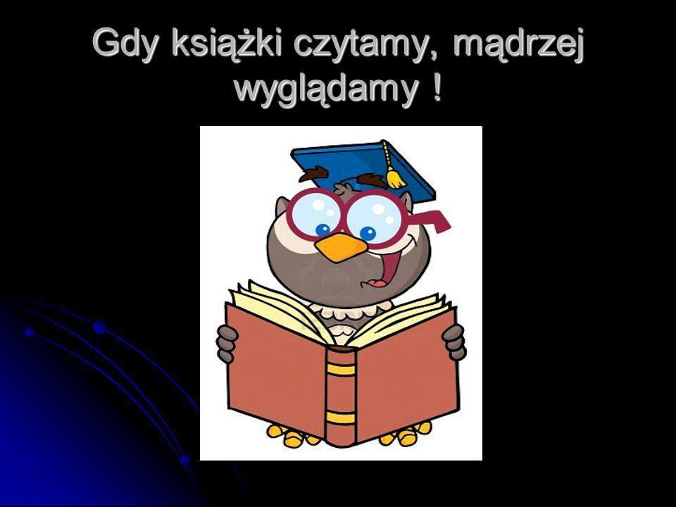 Gdy książki czytamy, mądrzej wyglądamy !