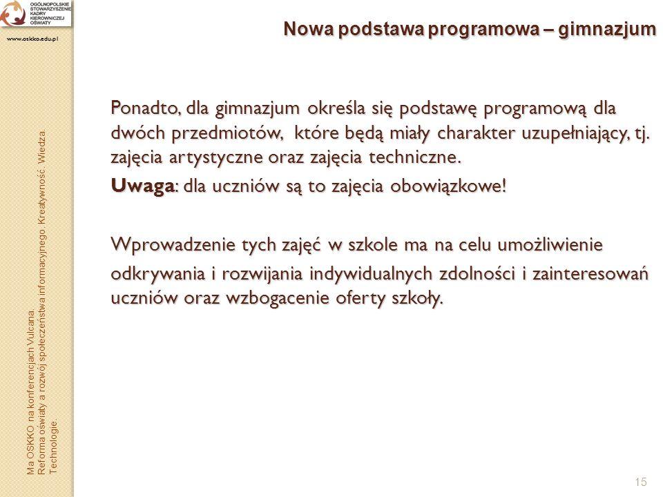 15 Nowa podstawa programowa – gimnazjum Ponadto, dla gimnazjum określa się podstawę programową dla dwóch przedmiotów, które będą miały charakter uzupe