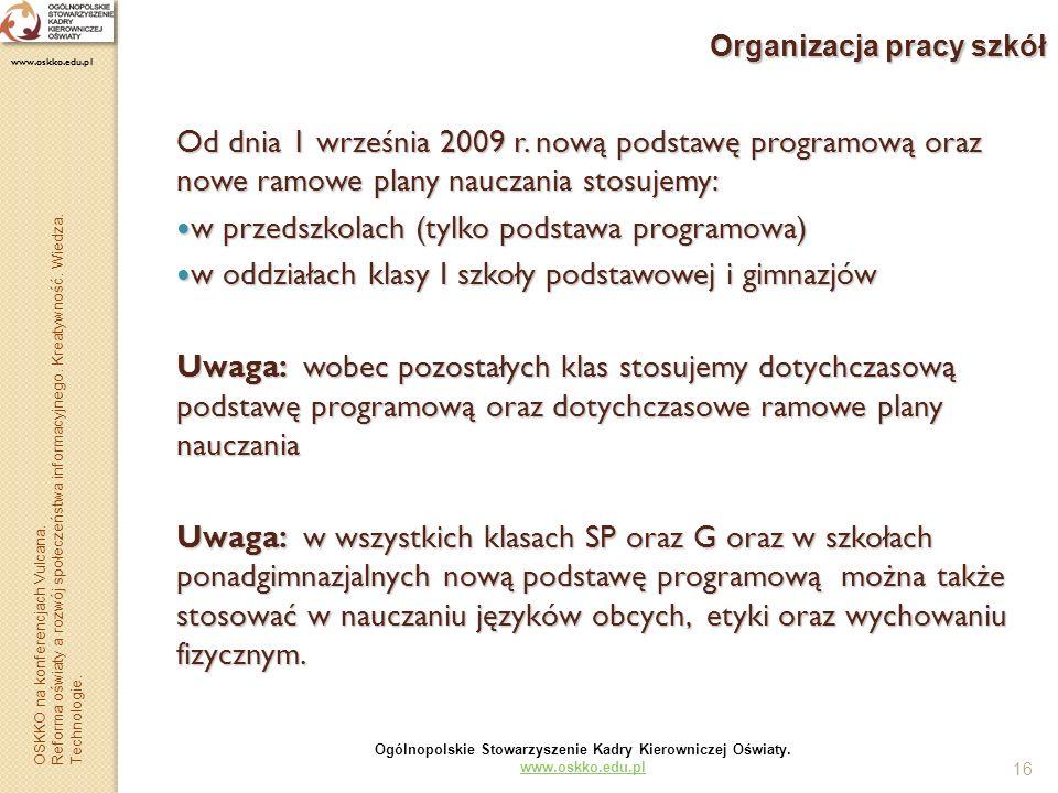 16 Organizacja pracy szkół Od dnia 1 września 2009 r. nową podstawę programową oraz nowe ramowe plany nauczania stosujemy: w przedszkolach (tylko pods