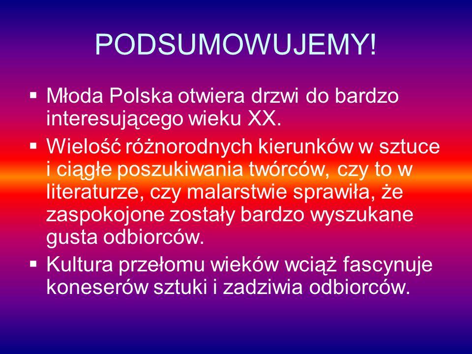 PODSUMOWUJEMY! Młoda Polska otwiera drzwi do bardzo interesującego wieku XX. Wielość różnorodnych kierunków w sztuce i ciągłe poszukiwania twórców, cz