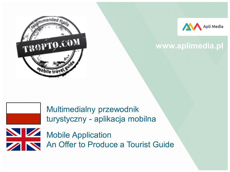 Mobile Application An Offer to Produce a Tourist Guide www.aplimedia.pl Multimedialny przewodnik turystyczny - aplikacja mobilna