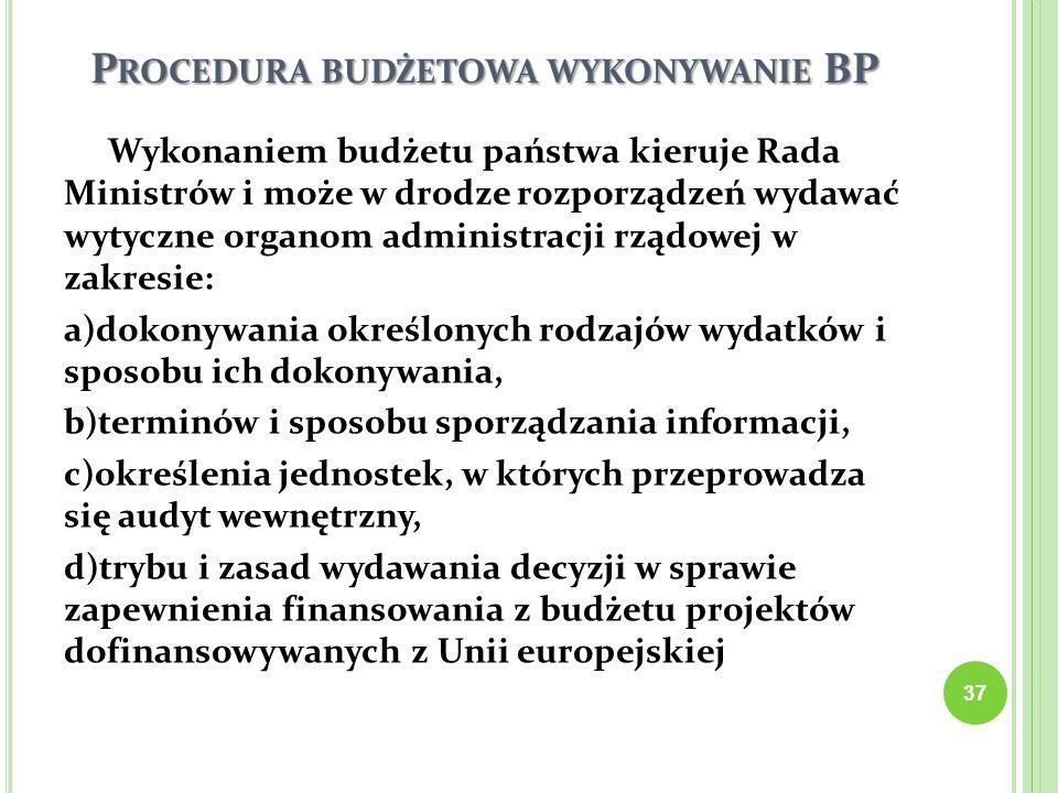 P ROCEDURA BUDŻETOWA WYKONYWANIE BP Wykonaniem budżetu państwa kieruje Rada Ministrów i może w drodze rozporządzeń wydawać wytyczne organom administra