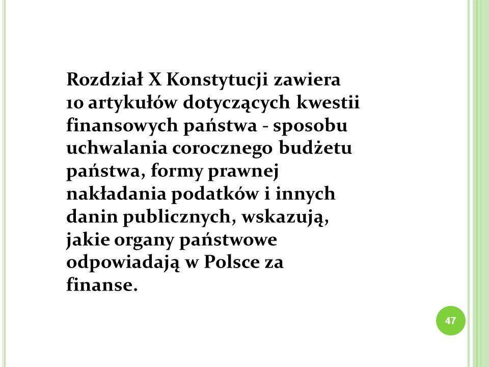 47 Rozdział X Konstytucji zawiera 10 artykułów dotyczących kwestii finansowych państwa - sposobu uchwalania corocznego budżetu państwa, formy prawnej