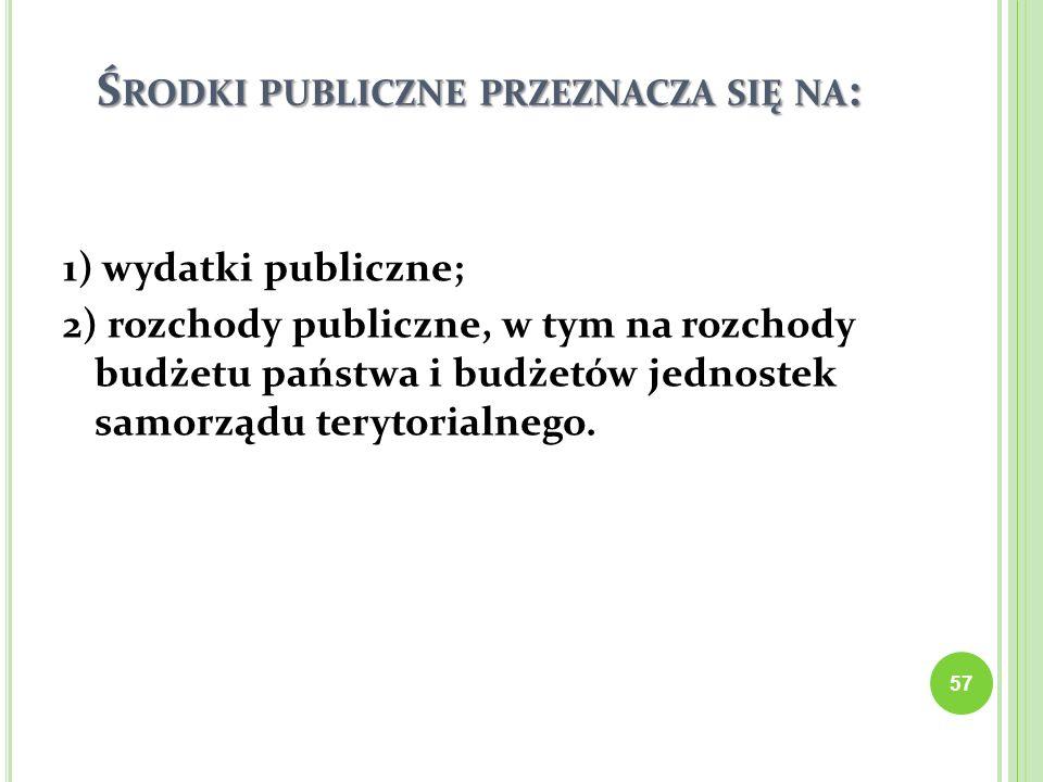 Ś RODKI PUBLICZNE PRZEZNACZA SIĘ NA : 1) wydatki publiczne; 2) rozchody publiczne, w tym na rozchody budżetu państwa i budżetów jednostek samorządu te