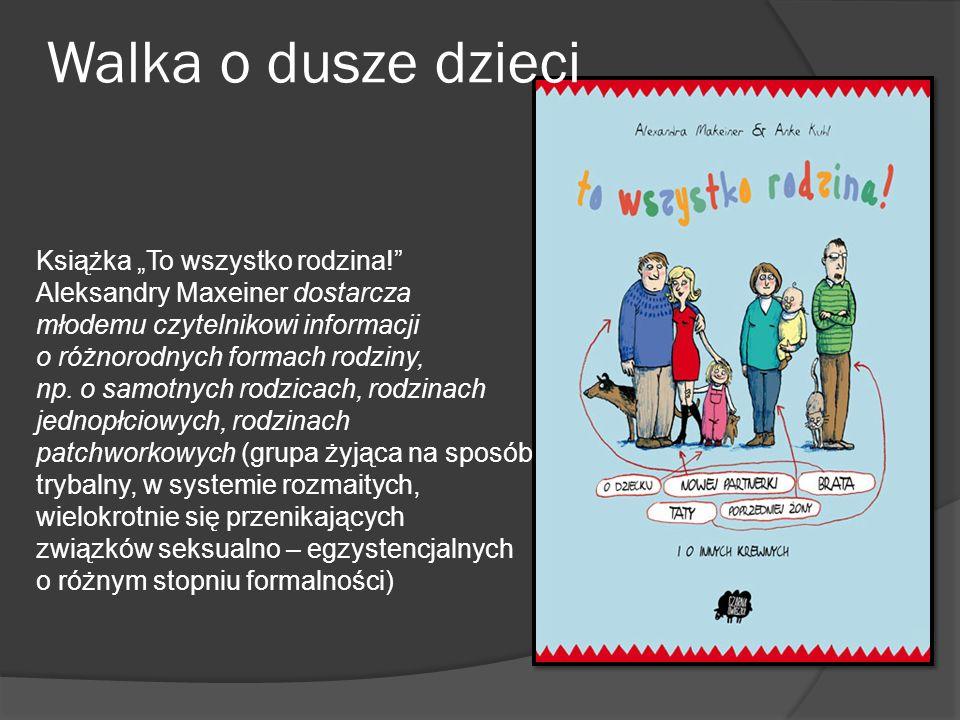 Walka o dusze dzieci Książka To wszystko rodzina! Aleksandry Maxeiner dostarcza młodemu czytelnikowi informacji o różnorodnych formach rodziny, np. o