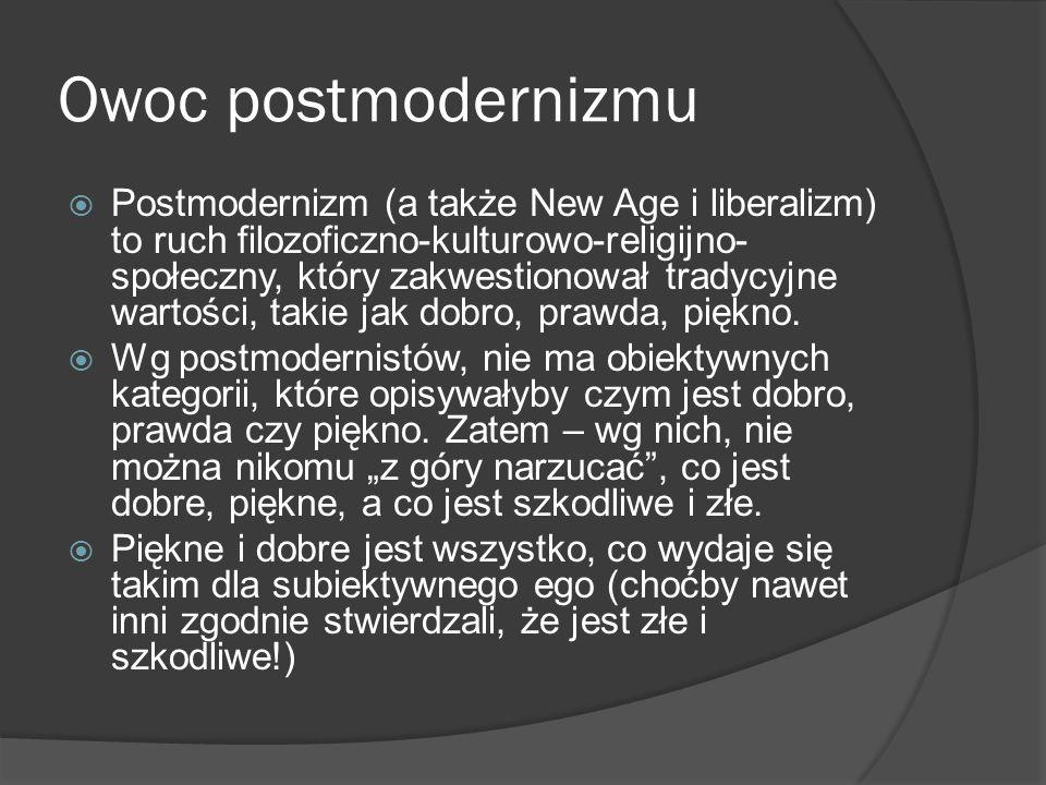 Owoc postmodernizmu Postmodernizm (a także New Age i liberalizm) to ruch filozoficzno-kulturowo-religijno- społeczny, który zakwestionował tradycyjne