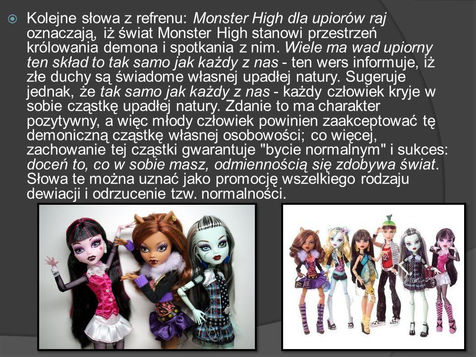 Kolejne słowa z refrenu: Monster High dla upiorów raj oznaczają, iż świat Monster High stanowi przestrzeń królowania demona i spotkania z nim. Wiele m