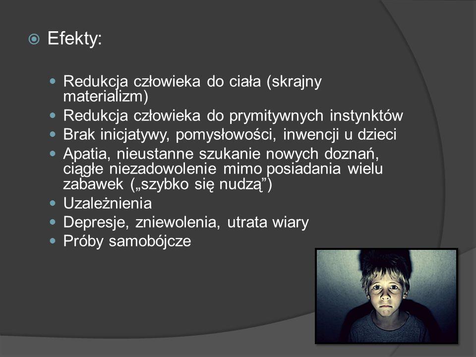 Efekty: Redukcja człowieka do ciała (skrajny materializm) Redukcja człowieka do prymitywnych instynktów Brak inicjatywy, pomysłowości, inwencji u dzie