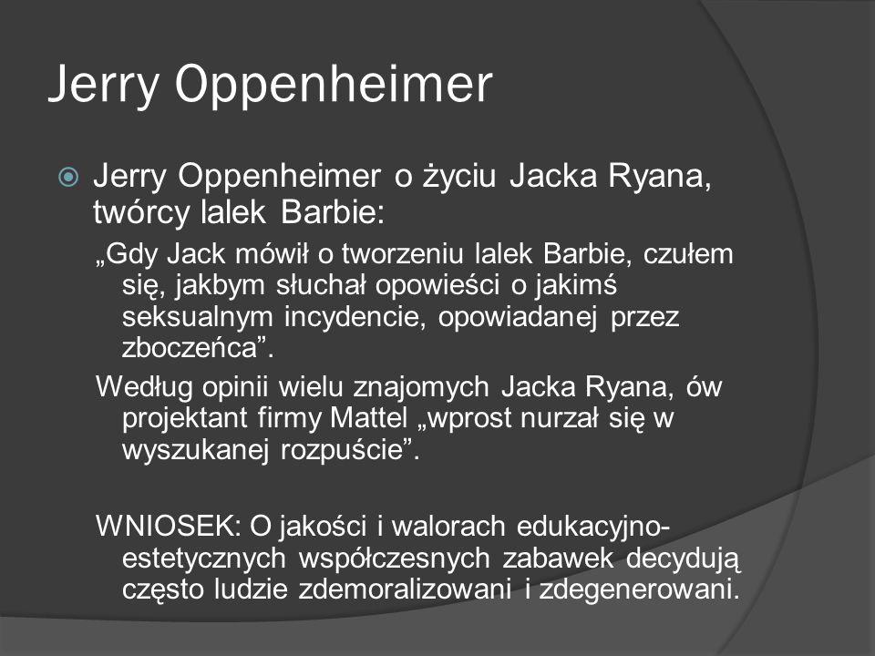 Jerry Oppenheimer Jerry Oppenheimer o życiu Jacka Ryana, twórcy lalek Barbie: Gdy Jack mówił o tworzeniu lalek Barbie, czułem się, jakbym słuchał opow