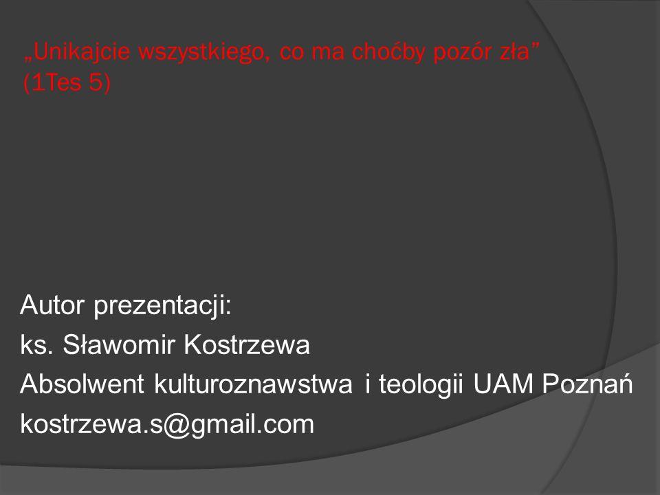 Unikajcie wszystkiego, co ma choćby pozór zła (1Tes 5) Autor prezentacji: ks. Sławomir Kostrzewa Absolwent kulturoznawstwa i teologii UAM Poznań kostr