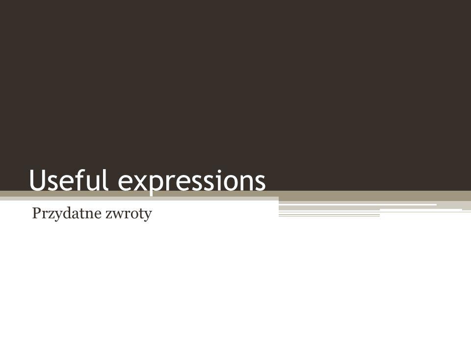 Useful expressions Przydatne zwroty