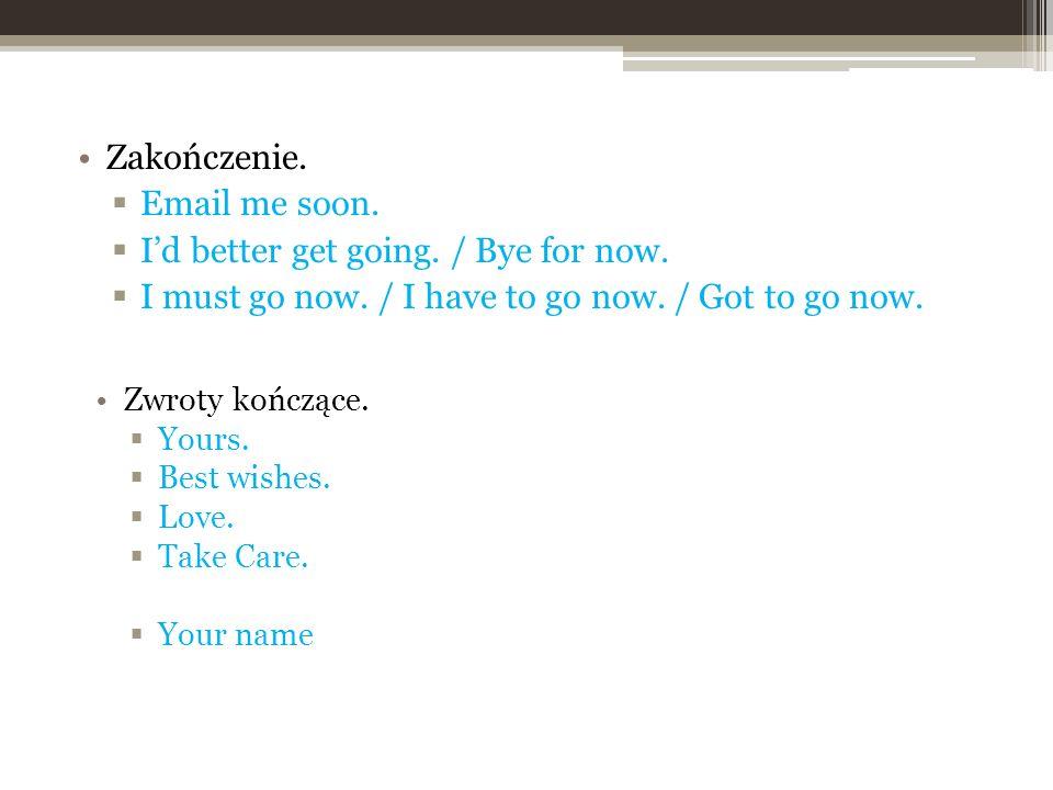 Zakończenie.Email me soon. Id better get going. / Bye for now.