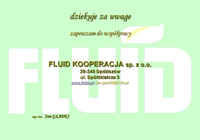 dziekuje za uwage zapraszam do współpracy FLUID KOOPERACJA sp. z o.o. 28-340 Sędziszów ul. Spółdzielcza 9 www.fluid.plwww.fluid.pl ; jan.gladki@fluid.