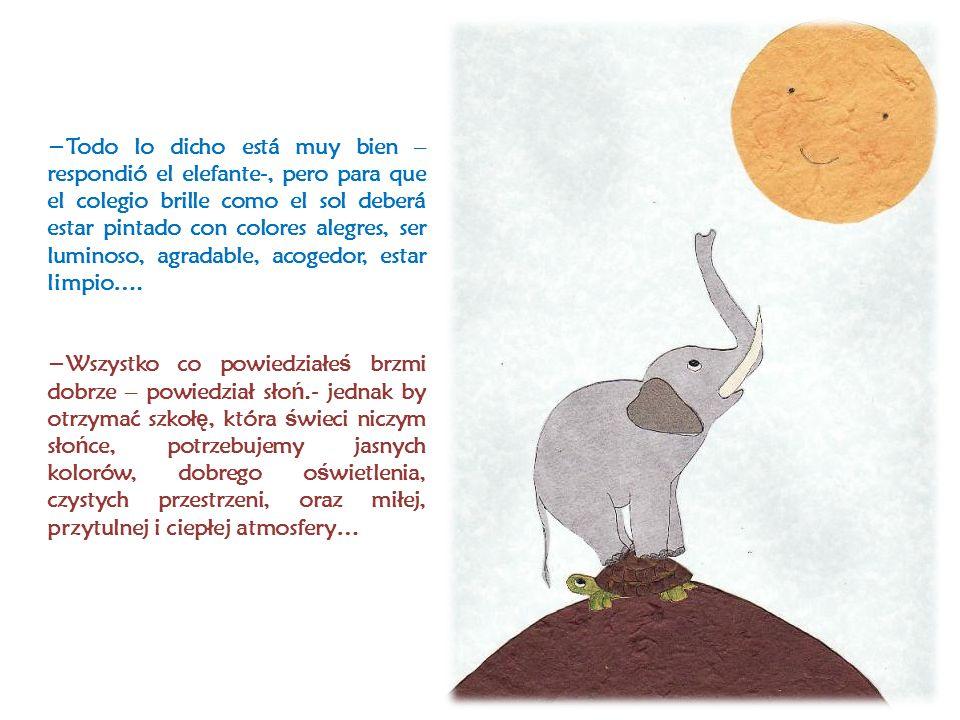 Todo lo dicho está muy bien – respondió el elefante-, pero para que el colegio brille como el sol deberá estar pintado con colores alegres, ser luminoso, agradable, acogedor, estar limpio….