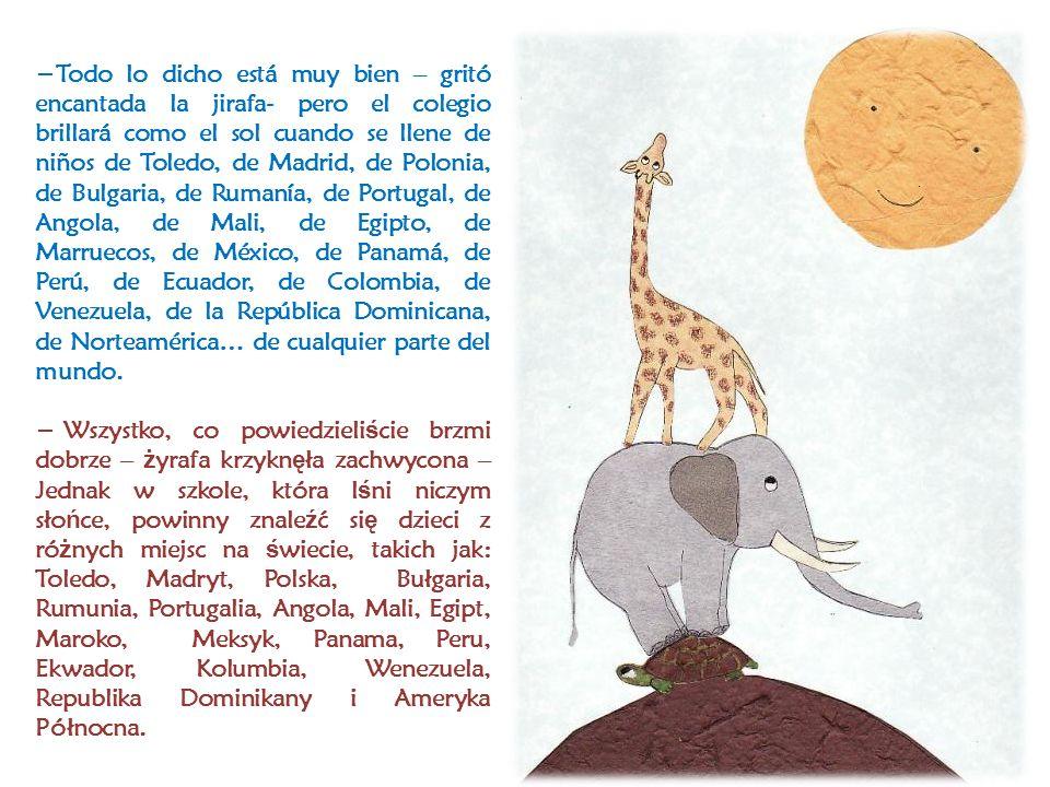 Todo lo dicho está muy bien – gritó encantada la jirafa- pero el colegio brillará como el sol cuando se llene de niños de Toledo, de Madrid, de Polonia, de Bulgaria, de Rumanía, de Portugal, de Angola, de Mali, de Egipto, de Marruecos, de México, de Panamá, de Perú, de Ecuador, de Colombia, de Venezuela, de la República Dominicana, de Norteamérica… de cualquier parte del mundo.