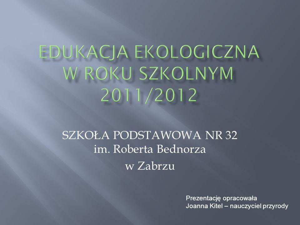 SZKOŁA PODSTAWOWA NR 32 im. Roberta Bednorza w Zabrzu Prezentację opracowała Joanna Kitel – nauczyciel przyrody