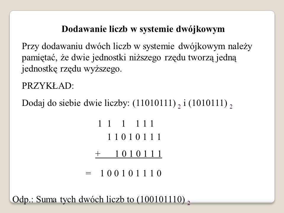 Dodawanie liczb w systemie dwójkowym Przy dodawaniu dwóch liczb w systemie dwójkowym należy pamiętać, że dwie jednostki niższego rzędu tworzą jedną je