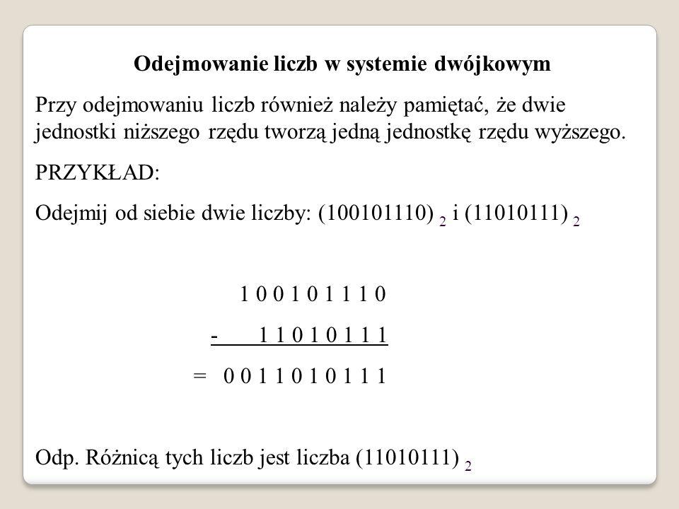 Odejmowanie liczb w systemie dwójkowym Przy odejmowaniu liczb również należy pamiętać, że dwie jednostki niższego rzędu tworzą jedną jednostkę rzędu w