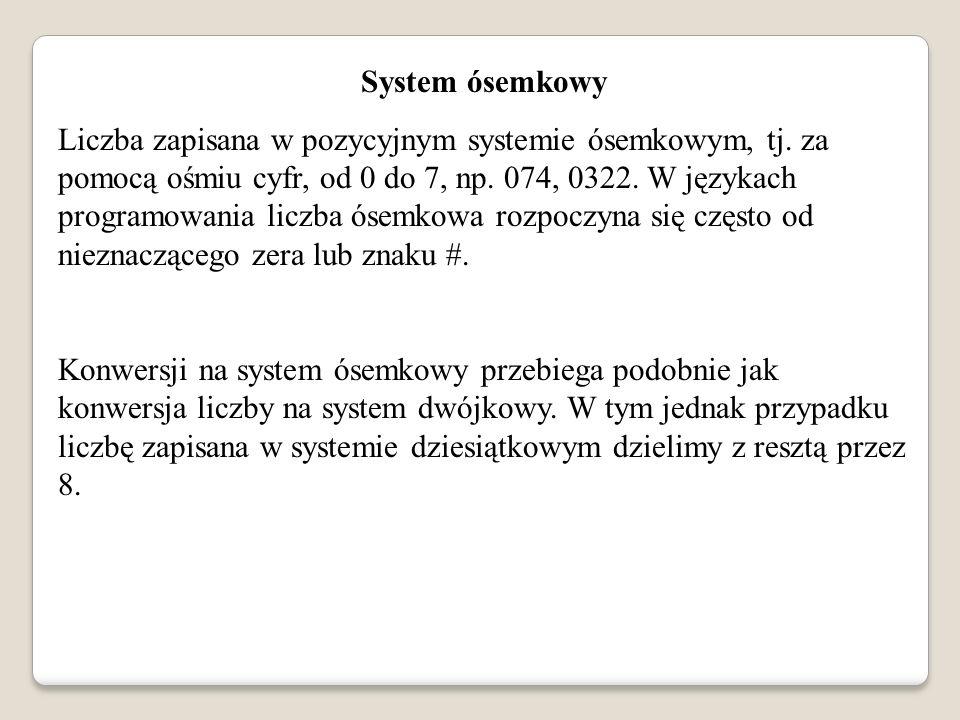 System ósemkowy Liczba zapisana w pozycyjnym systemie ósemkowym, tj. za pomocą ośmiu cyfr, od 0 do 7, np. 074, 0322. W językach programowania liczba ó