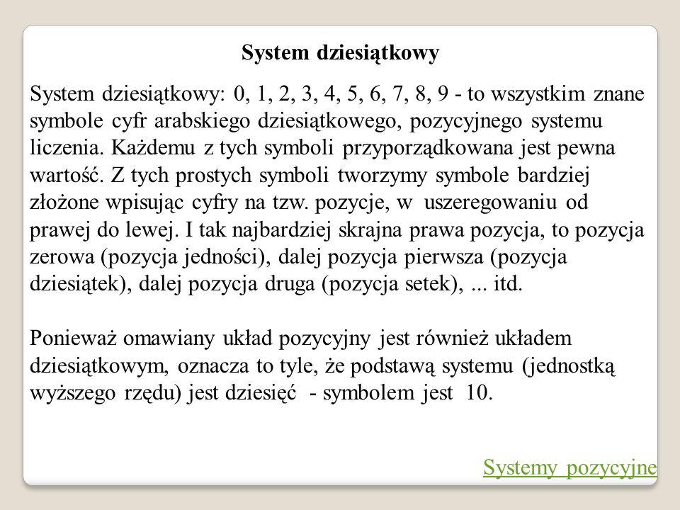 System dziesiątkowy System dziesiątkowy: 0, 1, 2, 3, 4, 5, 6, 7, 8, 9 - to wszystkim znane symbole cyfr arabskiego dziesiątkowego, pozycyjnego systemu
